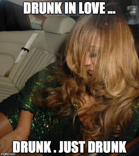Drunk in love... Drunk. Just drunk.