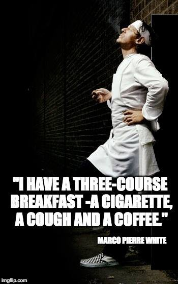 I have a three-course breakfast -a cigarette, a cough and a coffee.
