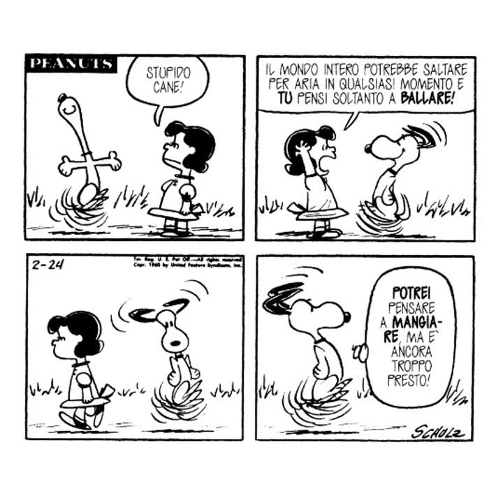 Lucy: Stupido cane! Il mondo intero potrebbe saltare per aria in qualsiasi momento e TU pensi soltanto a BALLARE!  Snoopy: POTREI pensare a MANGIARE, ma è ancora troppo presto!