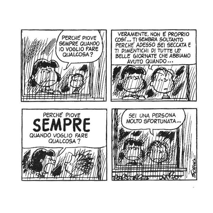 Lucy: Perché piove sempre quando io voglio fare qualcosa?  Linus: Veramente non è proprio così, ti sembra soltanto perché adesso sei seccata e ti dimentichi di tutte le belle giornate che abbiamo avuto quando...  Lucy: PERCHÉ PIOVE SEMPRE QUANDO VOGLIO FARE QUALCOSA?!  Linus: Sei una persona molto sfortunata...  [Peanuts, 20 novembre 1969]