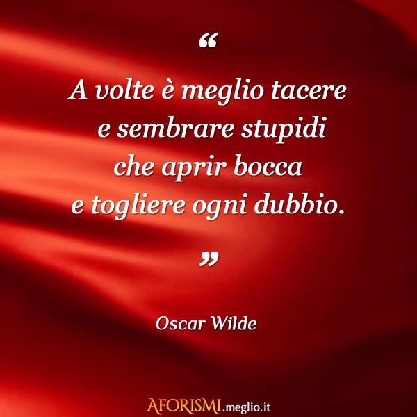 A volte è meglio tacere e sembrare stupidi che aprir bocca e togliere ogni dubbio.