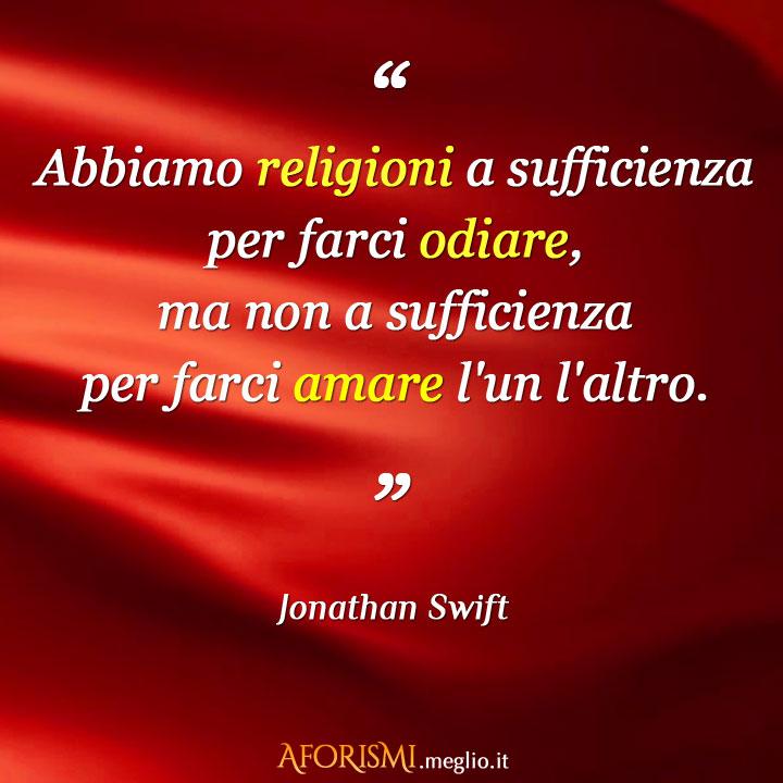 Abbiamo religioni a sufficienza per farci odiare, ma non a sufficienza per farci amare l'un l'altro.