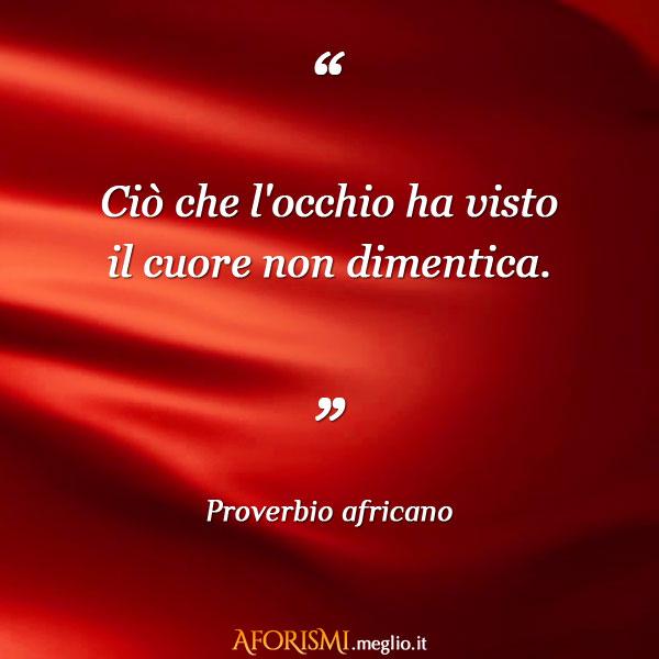 Cio Che L Occhio Ha Visto Il Cuore Non Dimentica Proverbio Africano