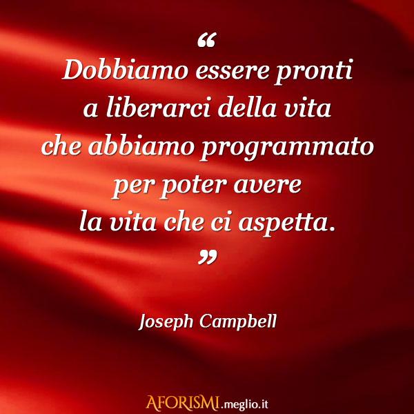 Favorito Joseph Campbell • Dobbiamo essere pronti a liberarci della vita  PF55