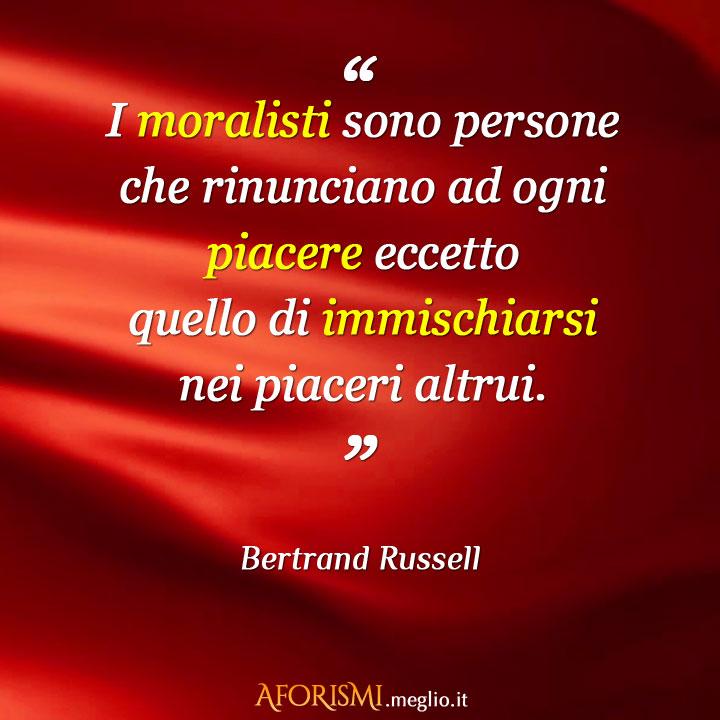 I moralisti sono persone che rinunciano ad ogni piacere eccetto quello di immischiarsi nei piaceri altrui.