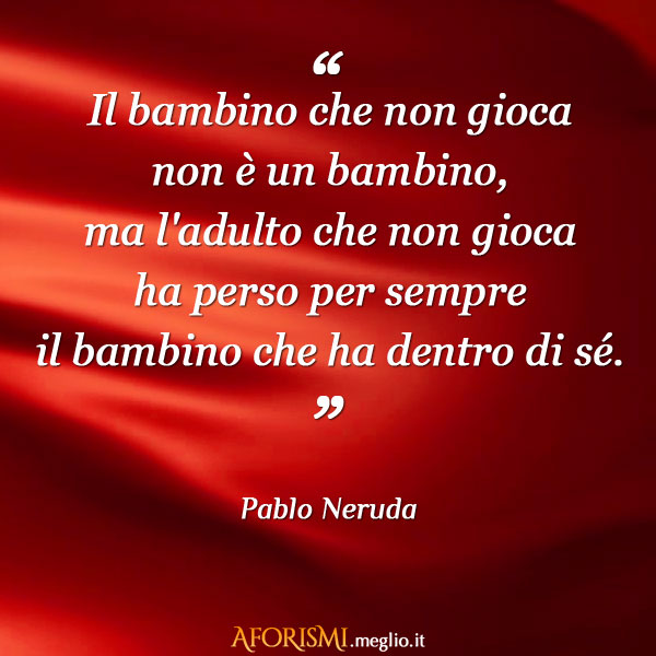Favoloso Pablo Neruda • Il bambino che non gioca non è un bambino, ma l  DD96