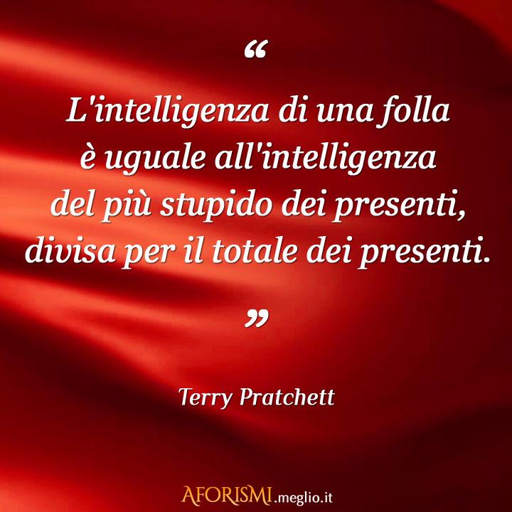 L'intelligenza di una folla è uguale all'intelligenza del più stupido dei presenti, divisa per il totale dei presenti.