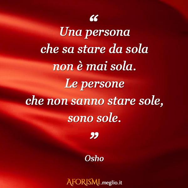 Una persona che sa stare da sola non è mai sola. Le persone che non sanno stare sole, sono sole.