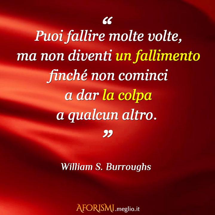 Un uomo può fallire molte volte, ma non diventa un fallimento finché non comincia a dar la colpa a qualcun altro.