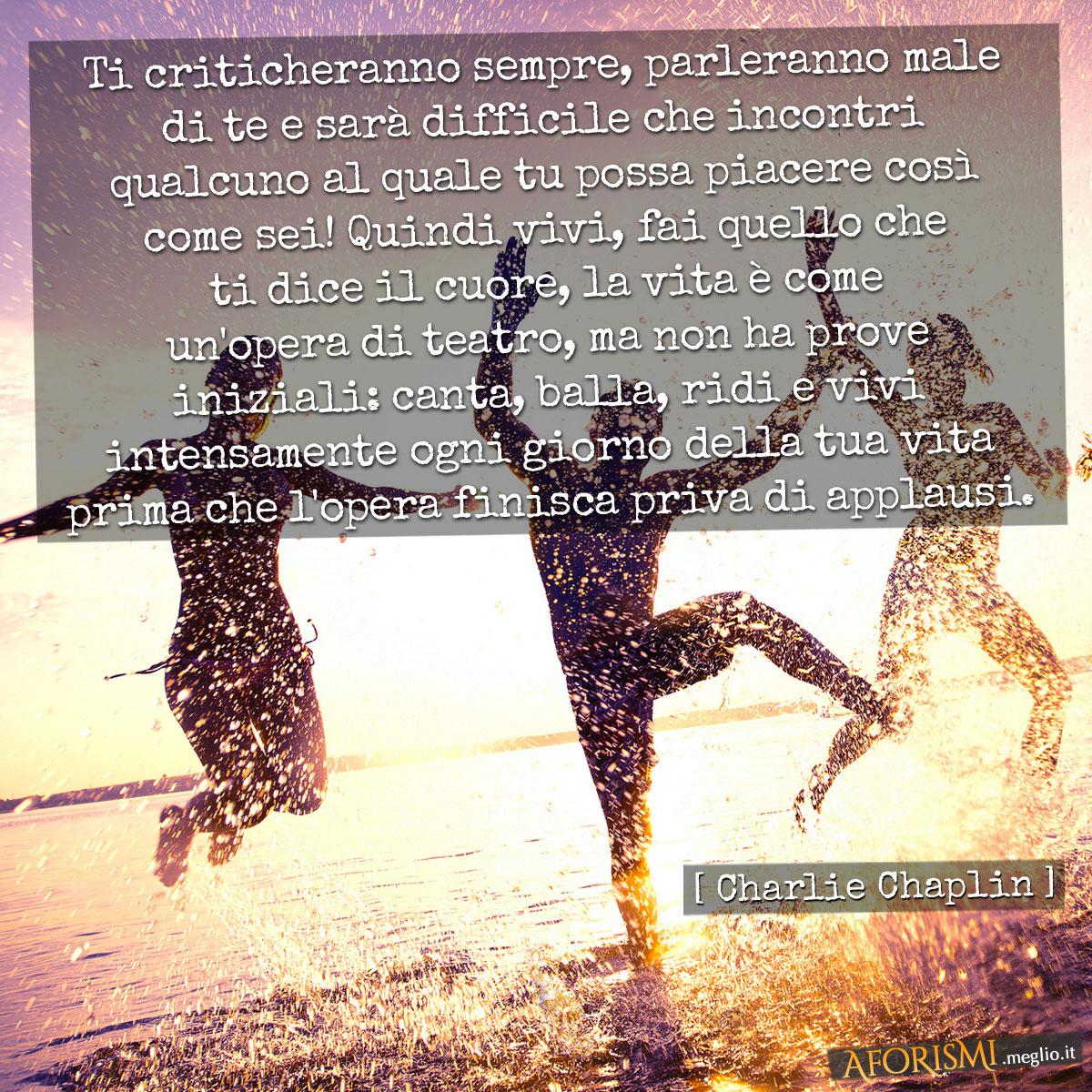 Ti criticheranno sempre, parleranno male di te e sarà difficile che incontri qualcuno al quale tu possa piacere così come sei! Quindi vivi, fai quello che ti dice il cuore, la vita è come un'opera di teatro, ma non ha prove iniziali: canta, balla, ridi e vivi intensamente ogni giorno della tua vita prima che l'opera finisca priva di applausi.