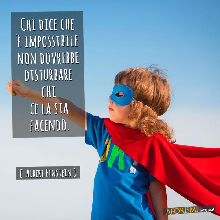 Chi dice che è impossibile non dovrebbe disturbare chi ce la sta facendo.