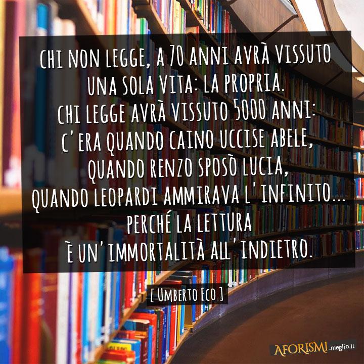 Chi non legge, a 70 anni avrà vissuto una sola vita: la propria. Chi legge avrà vissuto 5000 anni: c'era quando Caino uccise Abele, quando Renzo sposò Lucia, quando Leopardi ammirava l'infinito... perché la lettura è un'immortalità all'indietro.