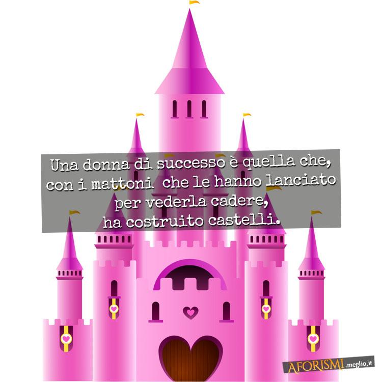Una donna di successo è quella che, con i mattoni che le hanno lanciato per vederla cadere, ha costruito castelli.