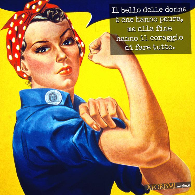 Il bello delle donne è che hanno paura, ma alla fine hanno il coraggio di fare tutto.