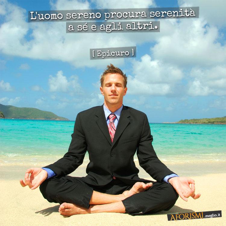 L'uomo sereno procura serenità a sé e agli altri.