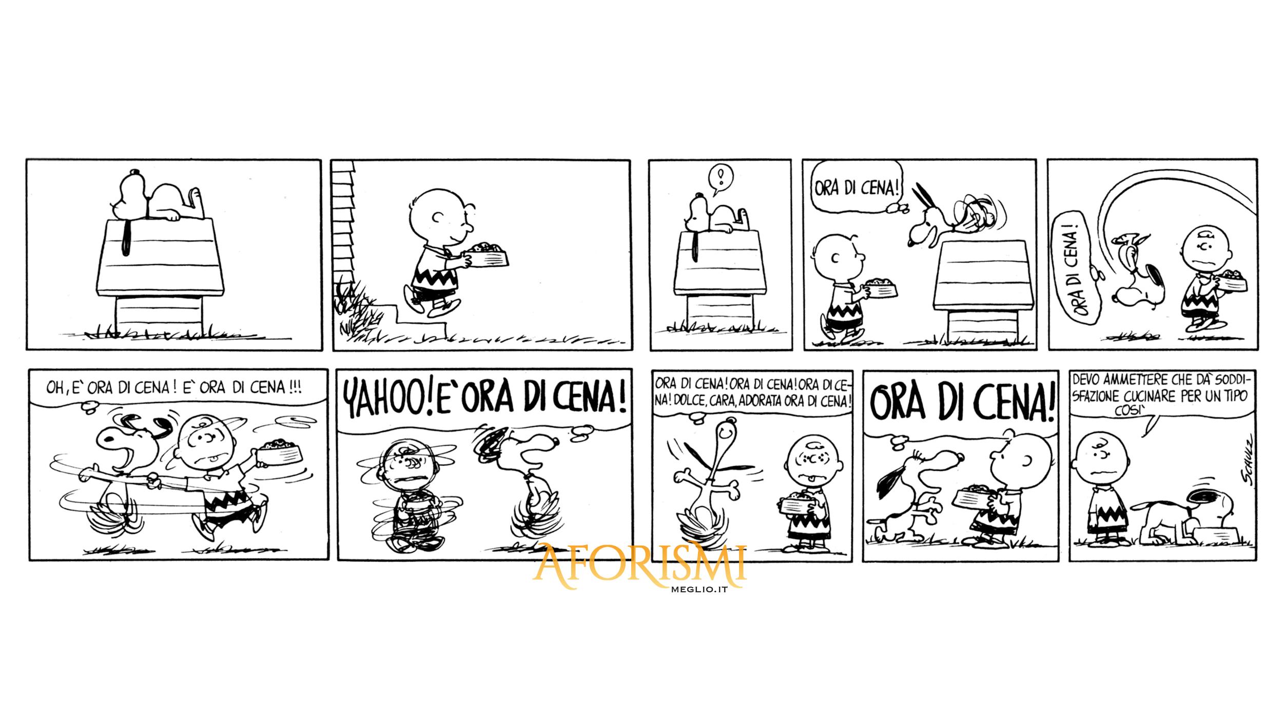 Snoopy: Ora di cena! Ora di cena! Oh, è ora di cena! E' ora di cena!!! YAHOO! E' ORA DI CENA! Ora di cena! Ora di cena! Ora di cena! Dolce, cara, adorata ora di cena! ORA DI CENA!  Charlie Brown: Devo ammettere che dà soddisfazione cucinare per un tipo così.