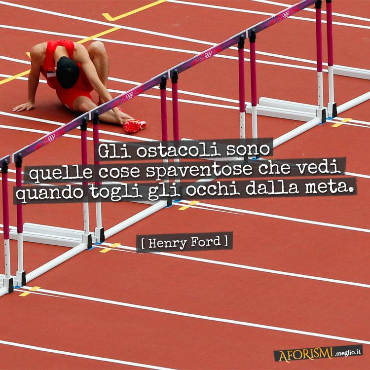 Gli ostacoli sono quelle cose spaventose che vedi quando togli gli occhi dalla meta.