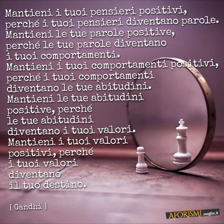 Mantieni i tuoi pensieri positivi, perché i tuoi pensieri diventano parole. Mantieni le tue parole positive, perché le tue parole diventano i tuoi comportamenti. Mantieni i tuoi comportamenti positivi, perché i tuoi comportamenti diventano le tue abitudini. Mantieni le tue abitudini positive, perché le tue abitudini diventano i tuoi valori. Mantieni i tuoi valori positivi, perché i tuoi valori diventano il tuo destino.
