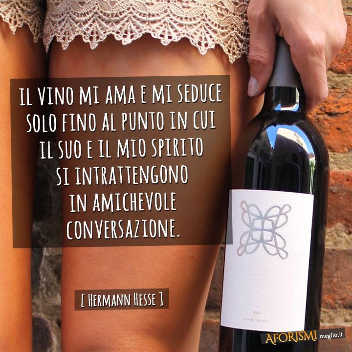Il vino mi ama e mi seduce solo fino al punto in cui il suo e il mio spirito si intrattengono in amichevole conversazione.