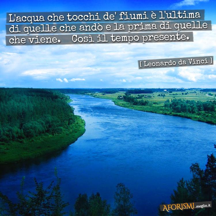 L'acqua che tocchi de' fiumi è l'ultima di quelle che andò e la prima di quella che viene. Così il tempo presente.