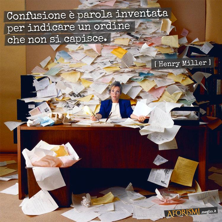Confusione è parola inventata per indicare un ordine che non si capisce.