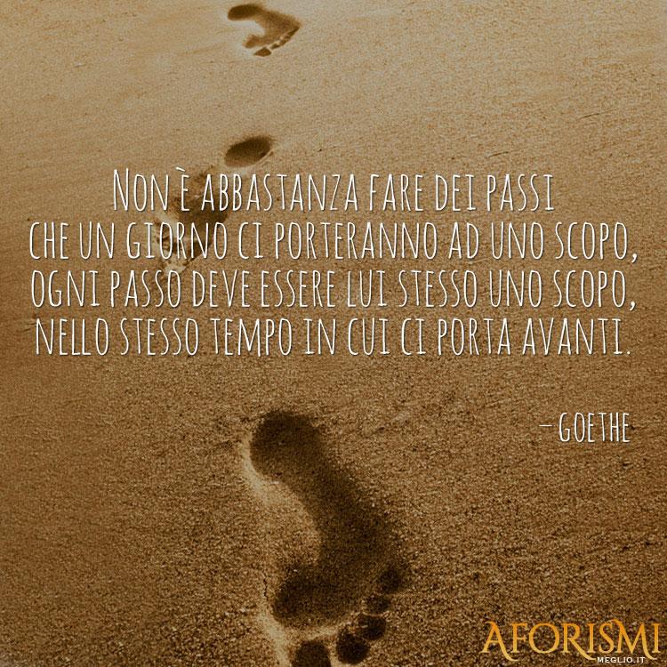 Non è abbastanza fare dei passi che un giorno ci porteranno ad uno scopo, ogni passo deve essere lui stesso uno scopo, nello stesso tempo in cui ci porta avanti.