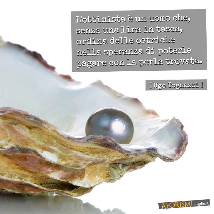 L'ottimista è un uomo che, senza una lira in tasca, ordina delle ostriche nella speranza di poterle pagare con la perla trovata.