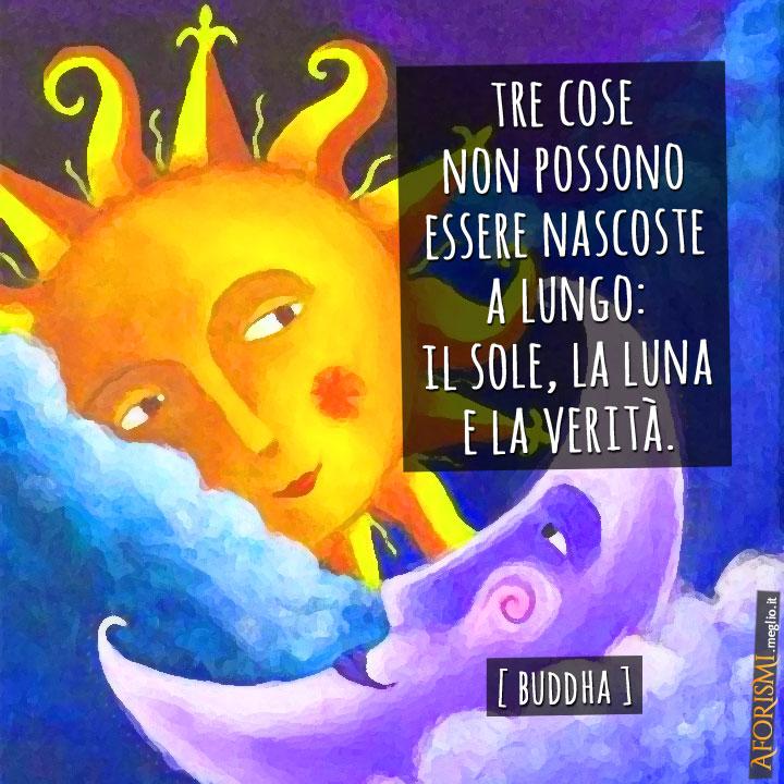 Tre cose non possono essere nascoste a lungo: il sole, la luna e la verità.