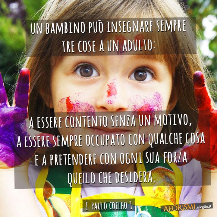 Un bambino può insegnare sempre tre cose a un adulto: a essere contento senza un motivo, a essere sempre occupato con qualche cosa e a pretendere con ogni sua forza quello che desidera.