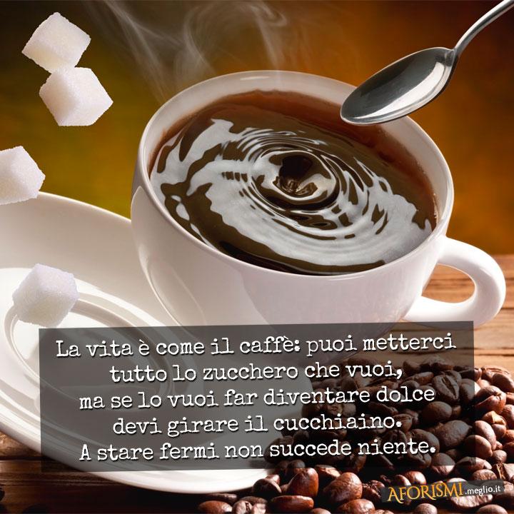 La vita è come il caffè: puoi metterci tutto lo zucchero che vuoi, ma se lo vuoi far diventare dolce devi girare il cucchiaino. A stare fermi non succede niente.