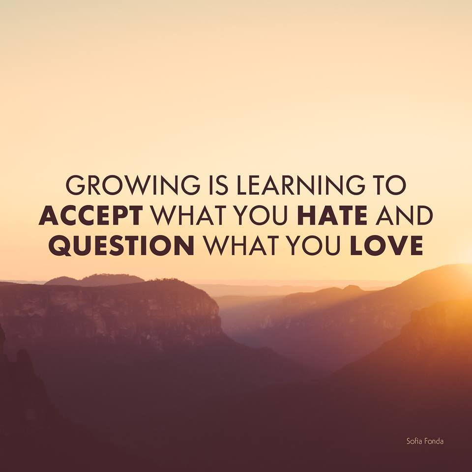 Growing is learning to accept what you hate and question what you love.