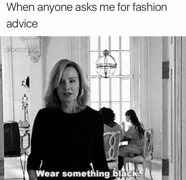 When anyone asks me for fashion advice.
