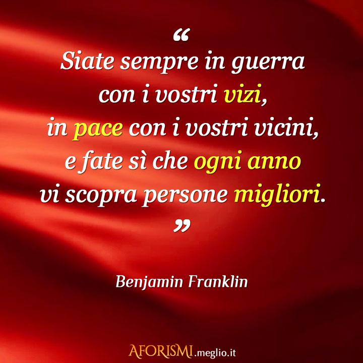 Frasi Famose Di Guerra.Benjamin Franklin Siate Sempre In Guerra Con I Vostri Vizi In Pace Con I Vostri Vicini E Fate