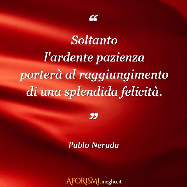 Pablo Neruda Soltanto L Ardente Pazienza Portera Al