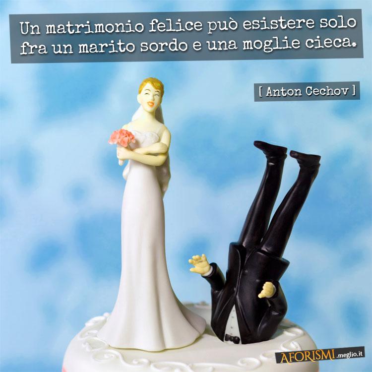 Un matrimonio felice può esistere solo fra un marito sordo e una moglie cieca. (Anton Cechov)