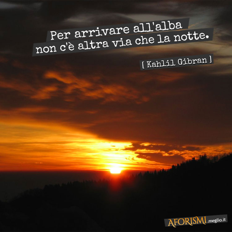 Kahlil Gibran Per Arrivare All Alba Non C E Altra Via Che La Notte