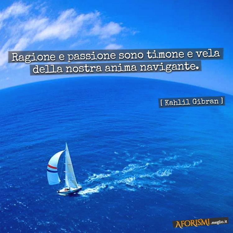 Kahlil gibran ragione e passione sono timone e vela della nostra anima navigante - Finestre per barche ...