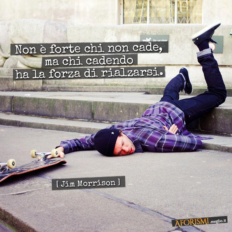 Jim Morrison Non è Forte Chi Non Cade Ma Chi Cadendo Ha La Forza